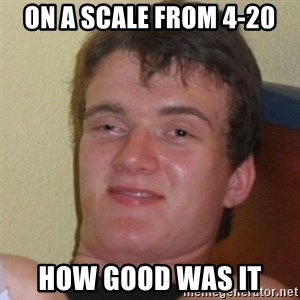 Really Stoned Guy - On a scale from 4-20 how good was it