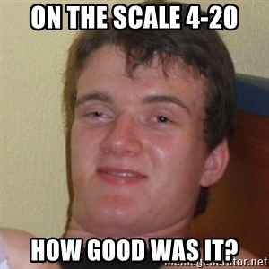 Really Stoned Guy - On the scale 4-20 how good was it?