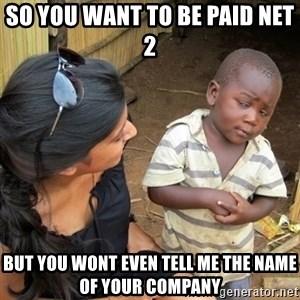 you mean to tell me black kid - so you want to be paid net 2  but you wont even tell me the name of your company
