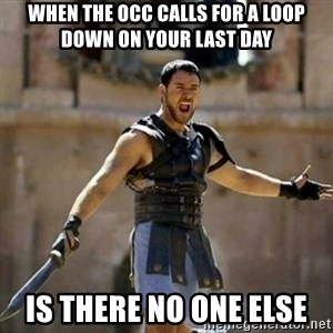 GLADIATOR - When the occ calls for a loop down on your last day IS THERE NO ONE ELSE