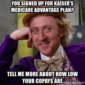 Willy Wonka - You signed up for Kaiser's Medicare Advantage Plan? Tell me more about how low your copays are