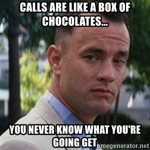 forrest gump - Calls are like a box of chocolates... you never know what you're going get