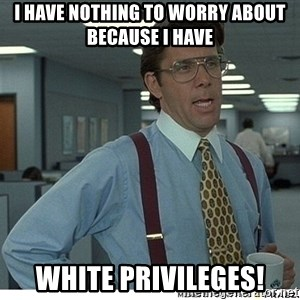 That would be great - I have nothing to worry about because I have white privileges!