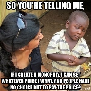 So You're Telling me - So you're telling me, if I create a monopoly, I can set whatever price I want, and people have no choice but to pay the price?