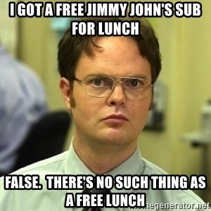 Dwight Schrute - I got a free Jimmy John's sub for lunch False.  There's no such thing as a free lunch