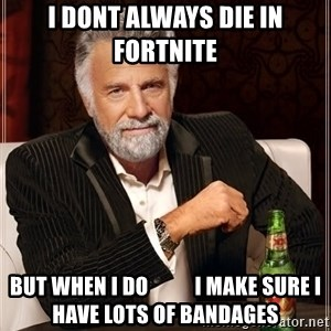 The Most Interesting Man In The World - I dont always die in fortnite But when i do           I make sure i have lots of bandages