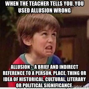 niño remedando - When the teacher tells you, you used allusion wrong  Allusion -  a brief and indirect reference to a person, place, thing or idea of historical, cultural, literary or political significance.