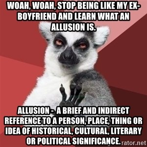 mindenki nyugodjon le a picsába - Woah, Woah, stop being like my ex-boyfriend and learn what an allusion is. Allusion -  a brief and indirect reference to a person, place, thing or idea of historical, cultural, literary or political significance.