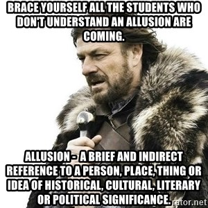 Brace Yourself Winter is Coming. - Brace yourself all the students who don't understand an allusion are coming. Allusion -  a brief and indirect reference to a person, place, thing or idea of historical, cultural, literary or political significance.