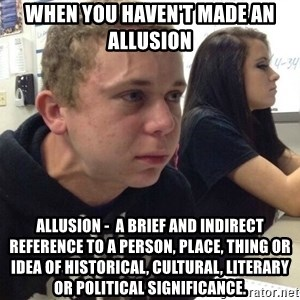 When you haven't told anyone in 5 minutes - When you haven't made an allusion Allusion -  a brief and indirect reference to a person, place, thing or idea of historical, cultural, literary or political significance.