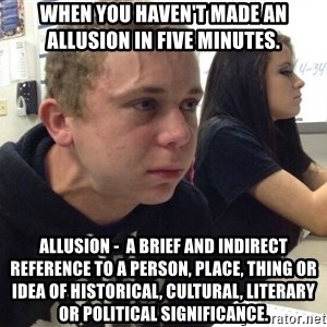 When you haven't told anyone in 5 minutes - When you haven't made an allusion in five minutes. Allusion -  a brief and indirect reference to a person, place, thing or idea of historical, cultural, literary or political significance.