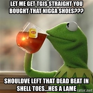 Kermit The Frog Drinking Tea - Let me get tgis straight you bought that nigga shoes??? Shouldve left that dead beat in shell toes...hes a lame