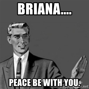Correction Guy - Briana.... Peace be with you.