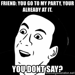 you don't say meme - Friend: you go to my party, your already at it. YOU DONT SAY?