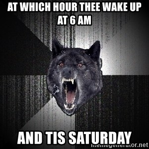 Insanity Wolf - at which hour thee wake up at 6 am   And tis Saturday