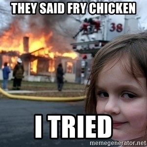 Disaster Girl - They said fry chicken I tried