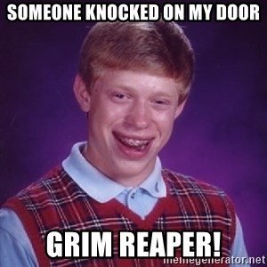 Bad Luck Brian - someone knocked on my door GRIM REAPER!