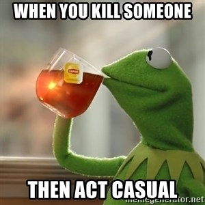 Kermit The Frog Drinking Tea - When you kill someone then act casual