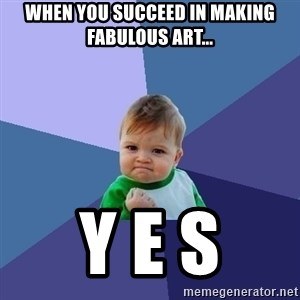 Success Kid - When you succeed in making fabulous art... y e s