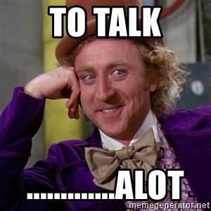 Willy Wonka - To talk .............alot