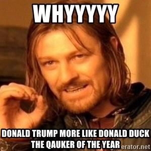 One Does Not Simply - whyyyyy  Donald Trump more like Donald Duck the qauker of the year