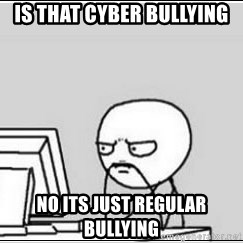 computer guy - Is that cyber bullying No its just regular bullying