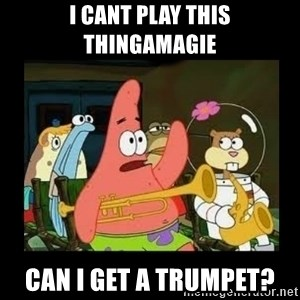 Patrick Star Instrument - I cant play this thingamagie Can I get a trumpet?