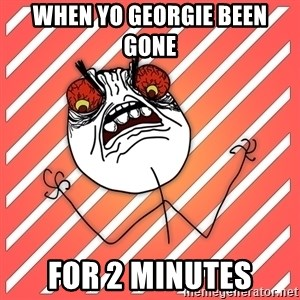 iHate - When yo georgie been gone  for 2 minutes