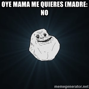 Forever Alone - oye mama me quieres (Madre: NO