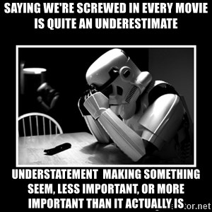 Sad Trooper - Saying we're screwed in every movie is quite an underestimate Understatement  Making something seem, less important, or more important than it actually is