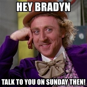 Willy Wonka - Hey Bradyn Talk to you on Sunday then!