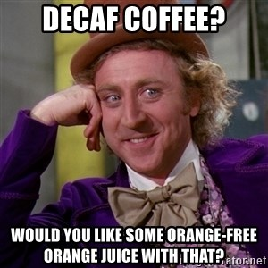 Willy Wonka - Decaf coffee? Would you like some orange-free orange juice with that?