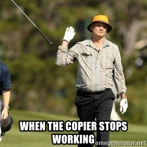 Fuck It Bill Murray - When the copier stops working