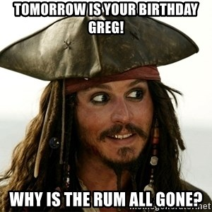 Jack.Sparrow. - Tomorrow is your Birthday Greg! Why is the rum all gone?
