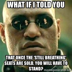 What If I Told You - what if I told you that once the 'Still Breathing' seats are sold, you will have to stand?