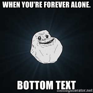 Forever Alone - When you're forever alone. Bottom Text