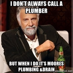 The Most Interesting Man In The World - I Don't always call a Plumber But when I Do it's MOORES PLUMBING &DRAIN