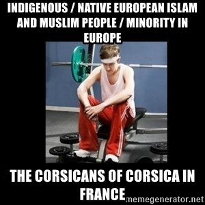 Annoying Gym Newbie - Indigenous / Native European Islam and Muslim People / Minority in Europe  The Corsicans of Corsica in France