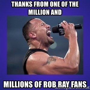 The Rock Catchphrase - Thanks from one of the Million and  millions of Rob Ray fans