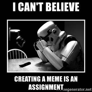 Sad Trooper - I can't believe creating a meme is an assignment