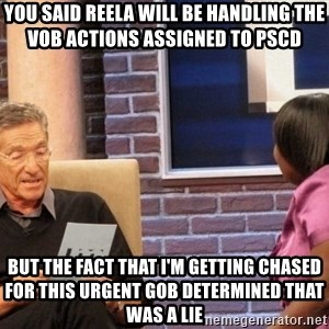 Maury Lie Detector - you said Reela will be handling the VOB actions assigned to PSCD  but the fact that i'm getting chased for this urgent GOB determined that was a lie