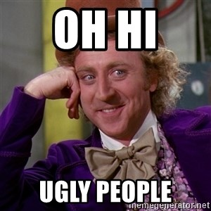 Willy Wonka - Oh hi  Ugly people