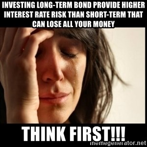 First World Problems - Investing long-term bond provide higher interest rate risk than short-term that can lose all your money THINK FIRST!!!