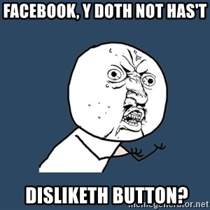 Y U No - facebook, y doth not has't  disliketh button?