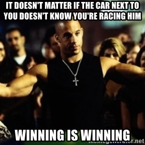 Dom Fast and Furious - It doesn't matter if the car next to you doesn't know you're racing him Winning is Winning