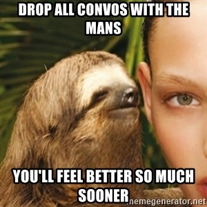 Whisper Sloth - drop all convos with the mans you'll feel better so much sooner