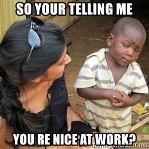So You're Telling me - So your telling me You re nice at work?