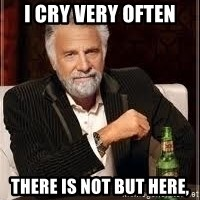 I don't always guy meme - I cry very often there is not but here,