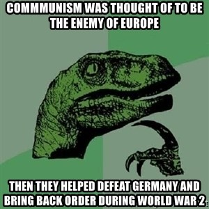 Philosoraptor - Commmunism was thought of to be the enemy of EUrope Then they helped defeat Germany and bring back order during World War 2
