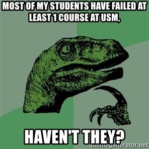 Philosoraptor - MOST OF MY STUDENTS HAVE FAILED AT LEAST 1 COURSE AT USM, HAVEN'T THEY?
